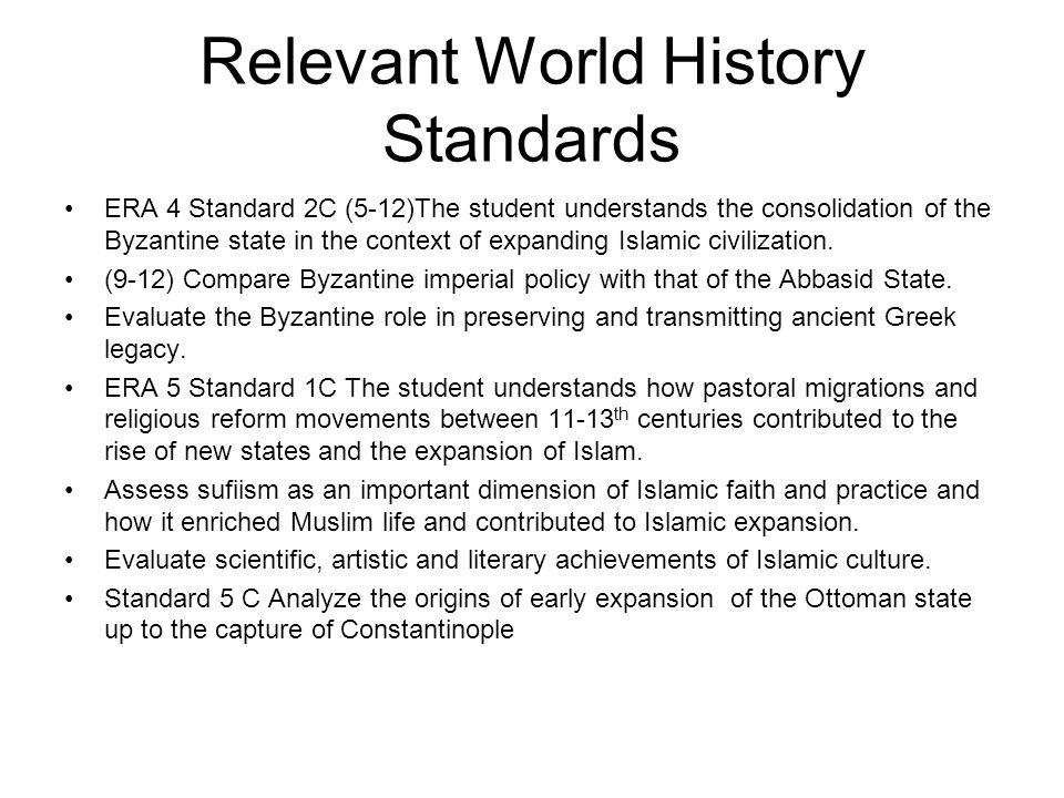 Relevant World History Standards ERA 4 Standard 2C (5-12)The student understands the consolidation of the Byzantine state in the context of expanding Islamic civilization.