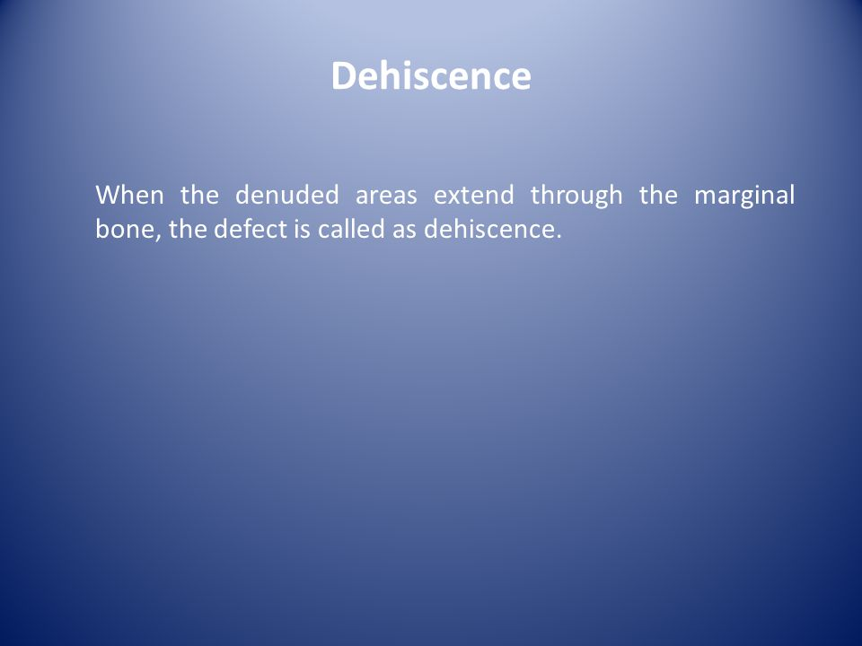 Dehiscence When the denuded areas extend through the marginal bone, the defect is called as dehiscence.