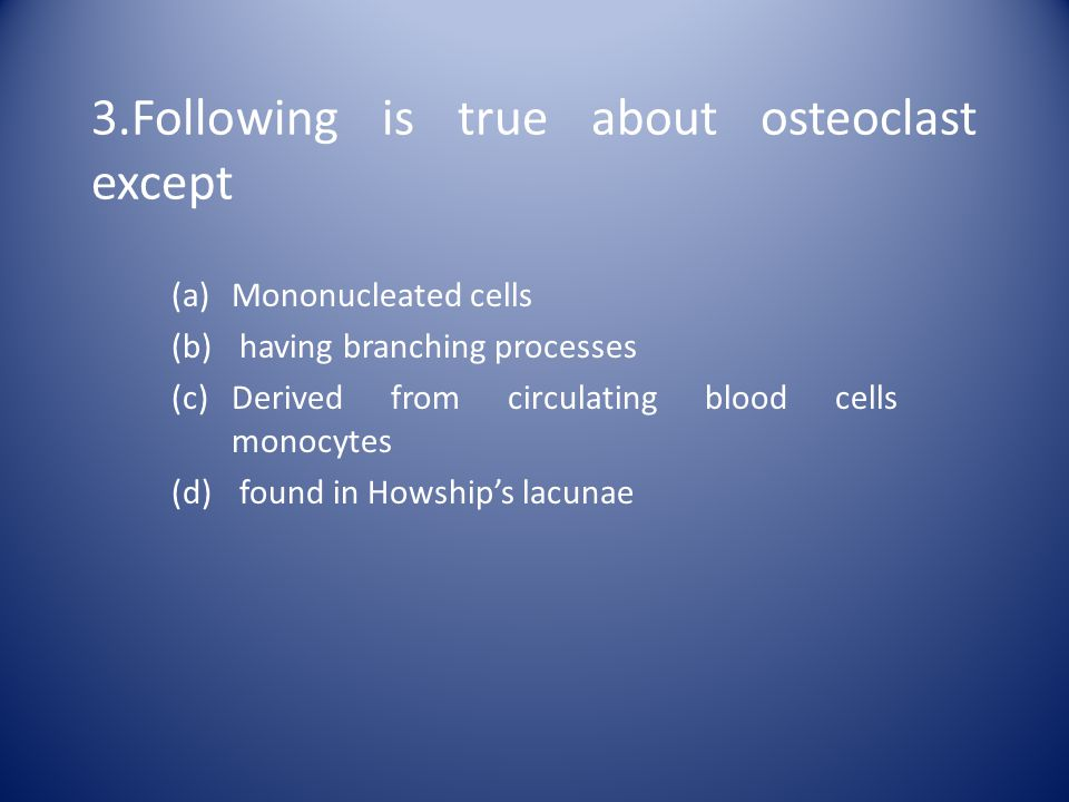 3.Following is true about osteoclast except (a)Mononucleated cells (b) having branching processes (c)Derived from circulating blood cells monocytes (d