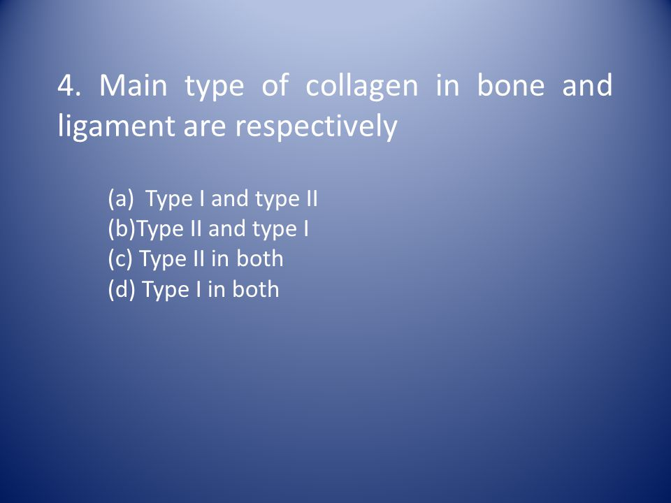 4. Main type of collagen in bone and ligament are respectively (a)Type I and type II (b)Type II and type I (c) Type II in both (d) Type I in both
