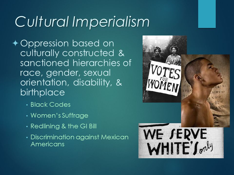 Cultural Imperialism  Oppression based on culturally constructed & sanctioned hierarchies of race, gender, sexual orientation, disability, & birthpla