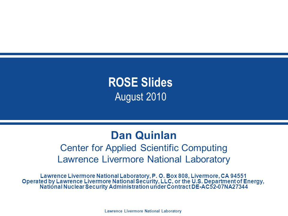 Lawrence Livermore National Laboratory ROSE Slides August 2010 Dan Quinlan Center for Applied Scientific Computing Lawrence Livermore National Laboratory Lawrence Livermore National Laboratory, P.