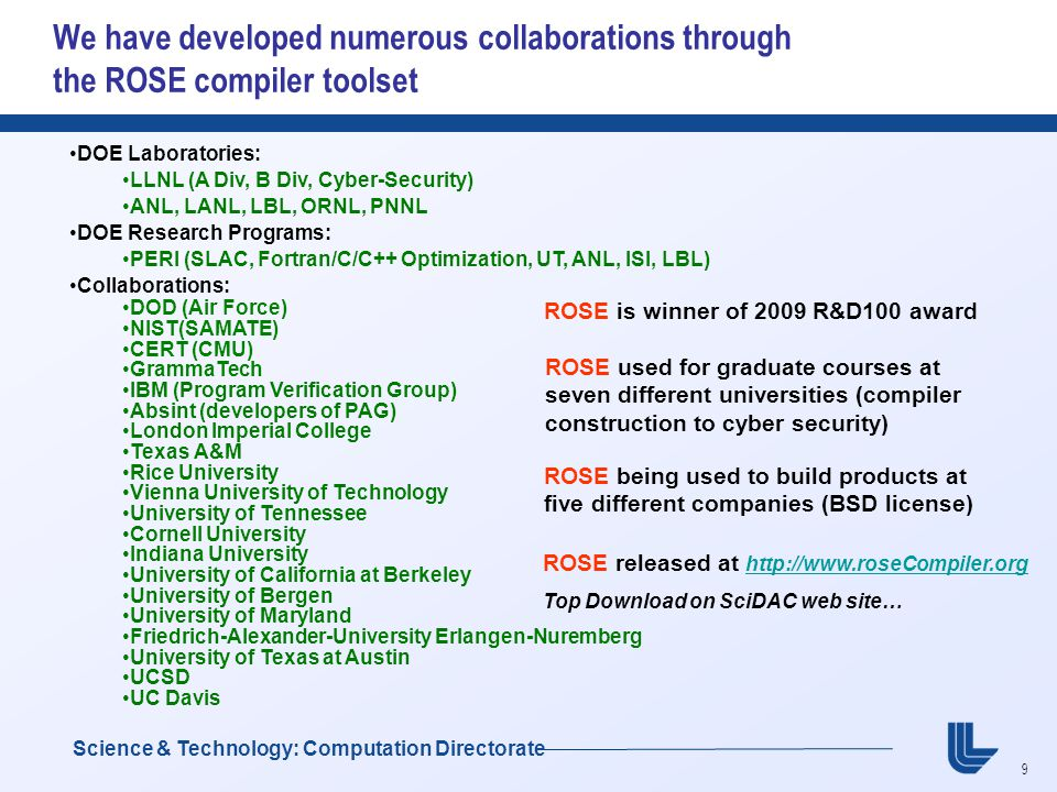 9 Science & Technology: Computation Directorate We have developed numerous collaborations through the ROSE compiler toolset DOE Laboratories: LLNL (A Div, B Div, Cyber-Security) ANL, LANL, LBL, ORNL, PNNL DOE Research Programs: PERI (SLAC, Fortran/C/C++ Optimization, UT, ANL, ISI, LBL) Collaborations: DOD (Air Force) NIST(SAMATE) CERT (CMU) GrammaTech IBM (Program Verification Group) Absint (developers of PAG) London Imperial College Texas A&M Rice University Vienna University of Technology University of Tennessee Cornell University Indiana University University of California at Berkeley University of Bergen University of Maryland Friedrich-Alexander-University Erlangen-Nuremberg University of Texas at Austin UCSD UC Davis ROSE used for graduate courses at seven different universities (compiler construction to cyber security) ROSE being used to build products at five different companies (BSD license) ROSE released at http://www.roseCompiler.org http://www.roseCompiler.org Top Download on SciDAC web site… ROSE is winner of 2009 R&D100 award