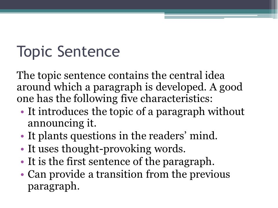 Topic Sentence The topic sentence contains the central idea around which a paragraph is developed. A good one has the following five characteristics: