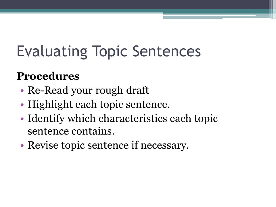 Evaluating Topic Sentences Procedures Re-Read your rough draft Highlight each topic sentence. Identify which characteristics each topic sentence conta