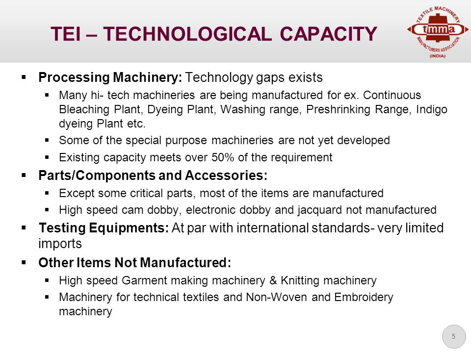 5 TEI – TECHNOLOGICAL CAPACITY  Processing Machinery: Technology gaps exists  Many hi- tech machineries are being manufactured for ex.