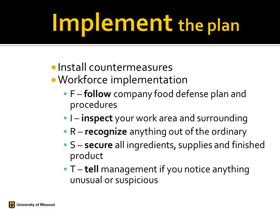  Install countermeasures  Workforce implementation  F – follow company food defense plan and procedures  I – inspect your work area and surrounding  R – recognize anything out of the ordinary  S – secure all ingredients, supplies and finished product  T – tell management if you notice anything unusual or suspicious