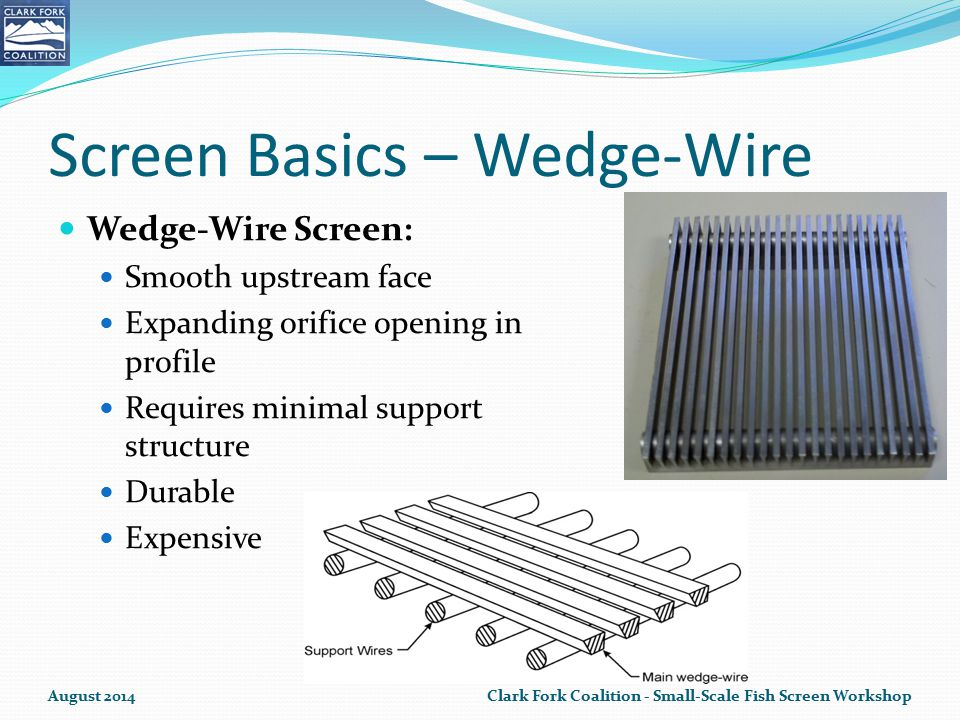 Screen Basics – Wedge-Wire Wedge-Wire Screen: Smooth upstream face Expanding orifice opening in profile Requires minimal support structure Durable Expensive August 2014Clark Fork Coalition - Small-Scale Fish Screen Workshop