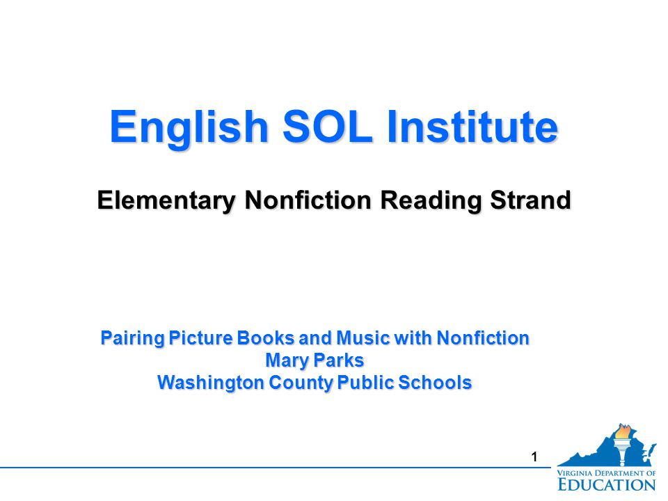 1 English SOL Institute Elementary Nonfiction Reading Strand English SOL Institute Elementary Nonfiction Reading Strand Pairing Picture Books and Music with Nonfiction Mary Parks Washington County Public Schools