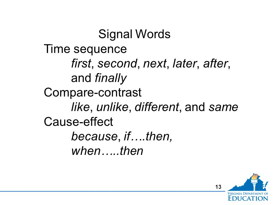 13 Signal Words Time sequence first, second, next, later, after, and finally Compare-contrast like, unlike, different, and same Cause-effect because, if….then, when…..then