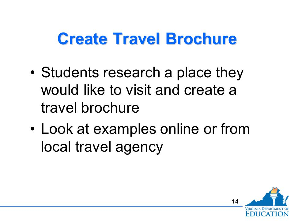 Create Travel Brochure Students research a place they would like to visit and create a travel brochure Look at examples online or from local travel agency Students research a place they would like to visit and create a travel brochure Look at examples online or from local travel agency 14