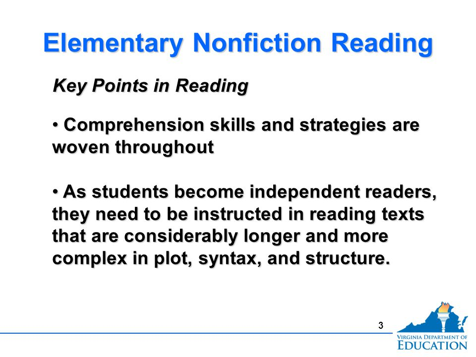 3 Elementary Nonfiction Reading Key Points in Reading Comprehension skills and strategies are woven throughout Comprehension skills and strategies are woven throughout As students become independent readers, they need to be instructed in reading texts that are considerably longer and more complex in plot, syntax, and structure.