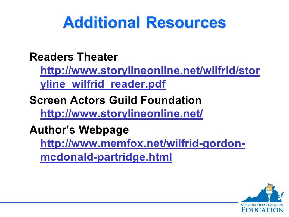 Additional Resources Readers Theater http://www.storylineonline.net/wilfrid/stor yline_wilfrid_reader.pdf http://www.storylineonline.net/wilfrid/stor yline_wilfrid_reader.pdf Screen Actors Guild Foundation http://www.storylineonline.net/ http://www.storylineonline.net/ Author's Webpage http://www.memfox.net/wilfrid-gordon- mcdonald-partridge.html http://www.memfox.net/wilfrid-gordon- mcdonald-partridge.html Readers Theater http://www.storylineonline.net/wilfrid/stor yline_wilfrid_reader.pdf http://www.storylineonline.net/wilfrid/stor yline_wilfrid_reader.pdf Screen Actors Guild Foundation http://www.storylineonline.net/ http://www.storylineonline.net/ Author's Webpage http://www.memfox.net/wilfrid-gordon- mcdonald-partridge.html http://www.memfox.net/wilfrid-gordon- mcdonald-partridge.html