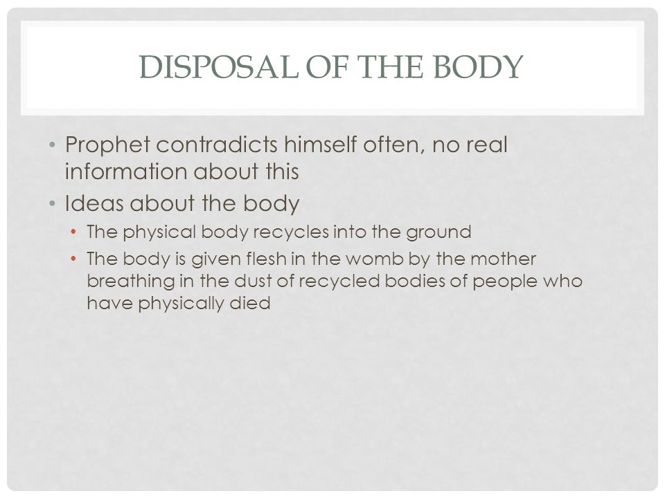 DISPOSAL OF THE BODY Prophet contradicts himself often, no real information about this Ideas about the body The physical body recycles into the ground