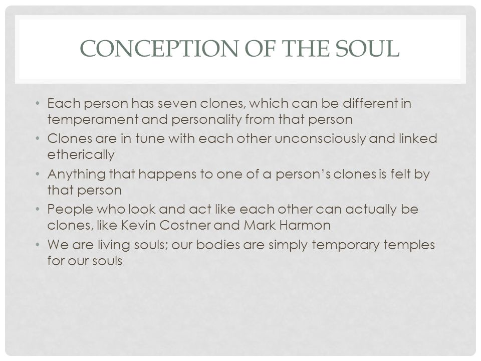 CONCEPTION OF THE SOUL Each person has seven clones, which can be different in temperament and personality from that person Clones are in tune with ea