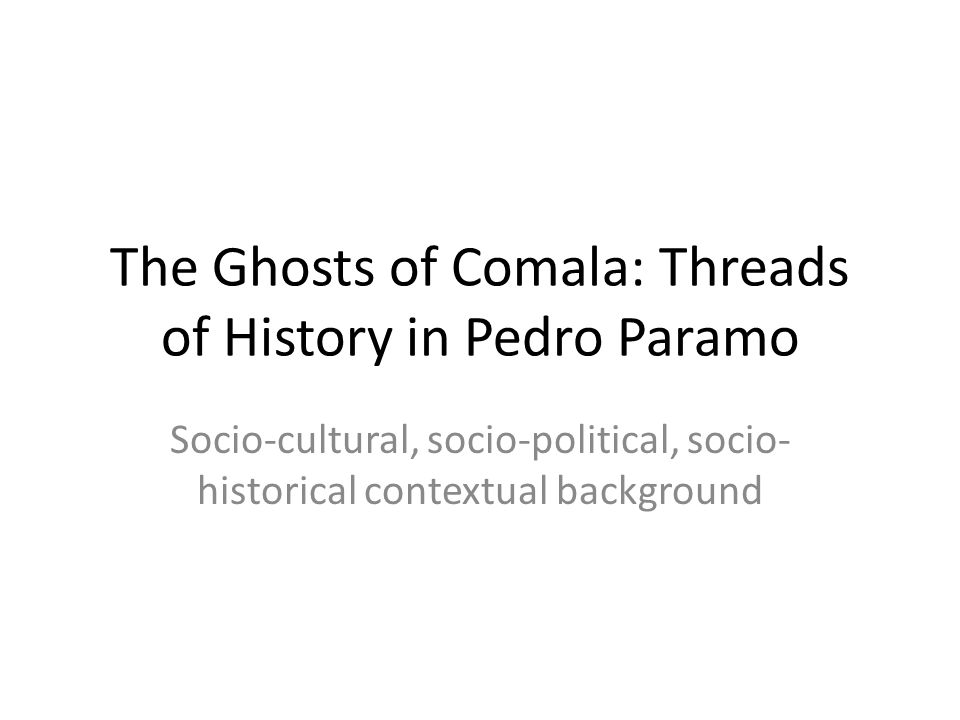 The Ghosts of Comala: Threads of History in Pedro Paramo Socio-cultural, socio-political, socio- historical contextual background