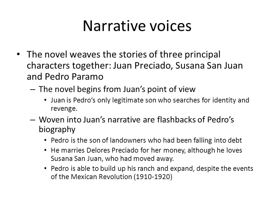 Narrative voices The novel weaves the stories of three principal characters together: Juan Preciado, Susana San Juan and Pedro Paramo – The novel begins from Juan's point of view Juan is Pedro's only legitimate son who searches for identity and revenge.