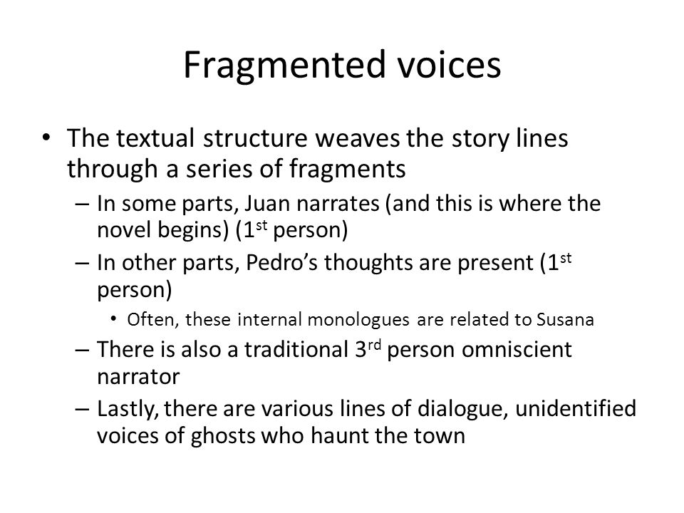 Fragmented voices The textual structure weaves the story lines through a series of fragments – In some parts, Juan narrates (and this is where the novel begins) (1 st person) – In other parts, Pedro's thoughts are present (1 st person) Often, these internal monologues are related to Susana – There is also a traditional 3 rd person omniscient narrator – Lastly, there are various lines of dialogue, unidentified voices of ghosts who haunt the town