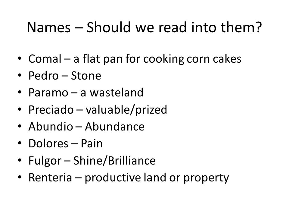 Names – Should we read into them? Comal – a flat pan for cooking corn cakes Pedro – Stone Paramo – a wasteland Preciado – valuable/prized Abundio – Ab