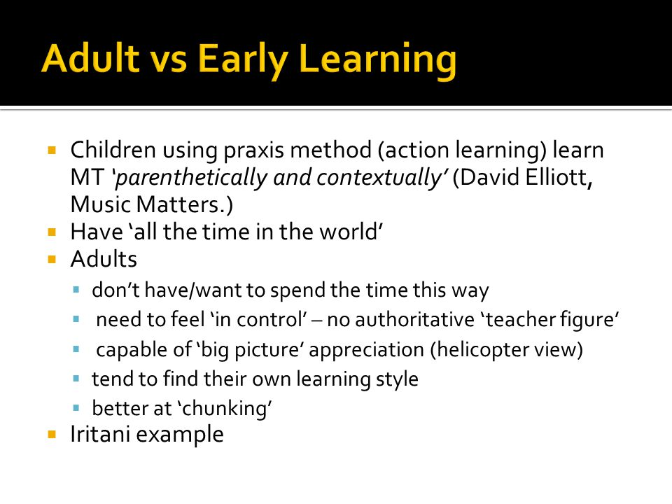  Children using praxis method (action learning) learn MT 'parenthetically and contextually' (David Elliott, Music Matters.)  Have 'all the time in the world'  Adults  don't have/want to spend the time this way  need to feel 'in control' – no authoritative 'teacher figure'  capable of 'big picture' appreciation (helicopter view)  tend to find their own learning style  better at 'chunking'  Iritani example