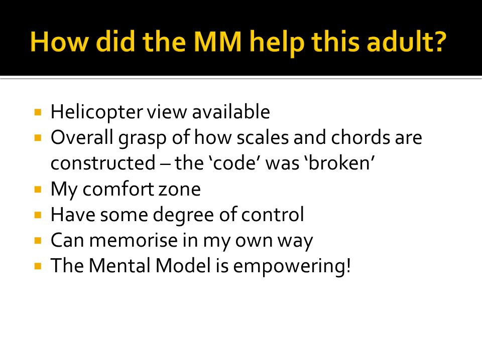  Helicopter view available  Overall grasp of how scales and chords are constructed – the 'code' was 'broken'  My comfort zone  Have some degree of control  Can memorise in my own way  The Mental Model is empowering!