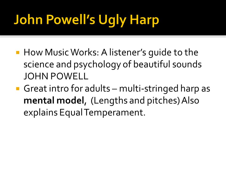  How Music Works: A listener's guide to the science and psychology of beautiful sounds JOHN POWELL  Great intro for adults – multi-stringed harp as mental model, (Lengths and pitches) Also explains Equal Temperament.