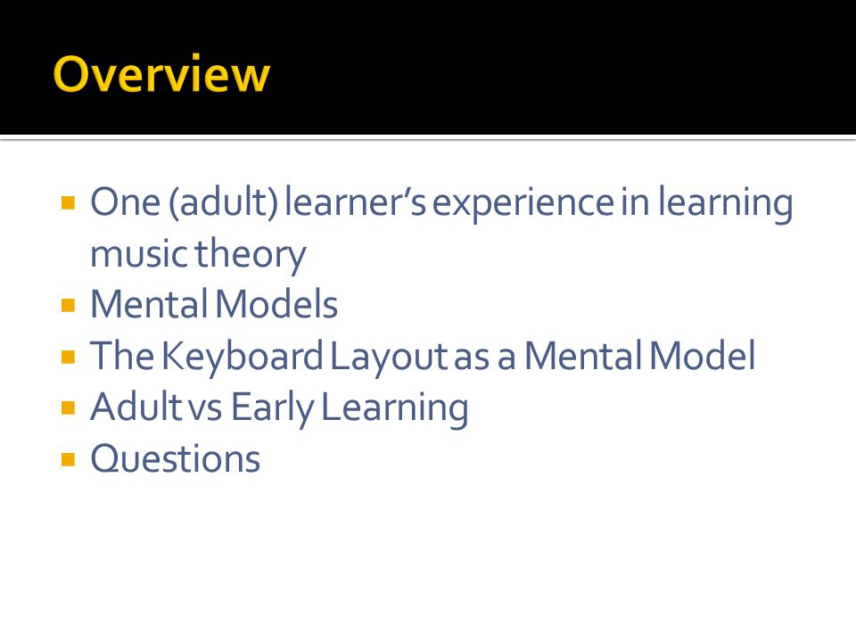  One (adult) learner's experience in learning music theory  Mental Models  The Keyboard Layout as a Mental Model  Adult vs Early Learning  Questions