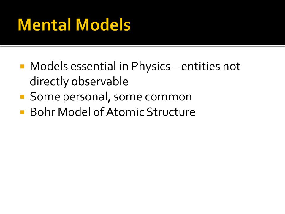  Models essential in Physics – entities not directly observable  Some personal, some common  Bohr Model of Atomic Structure