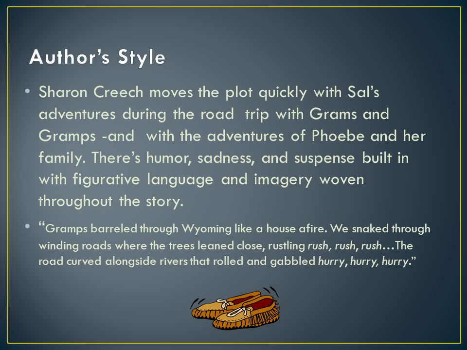 Sharon Creech moves the plot quickly with Sal's adventures during the road trip with Grams and Gramps -and with the adventures of Phoebe and her family.