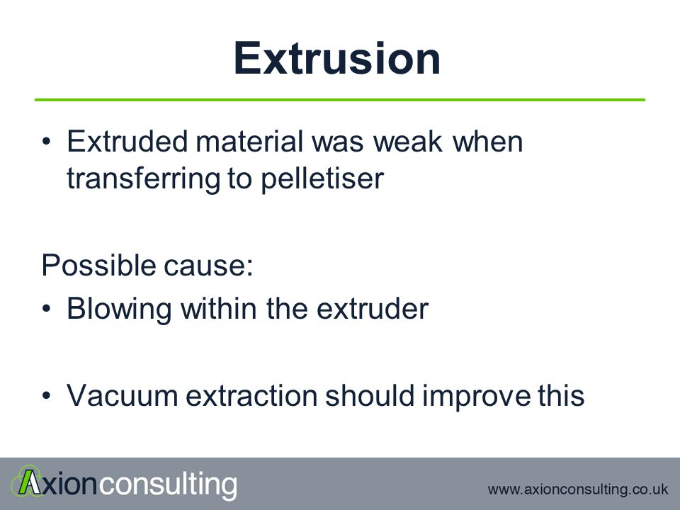 Extrusion Extruded material was weak when transferring to pelletiser Possible cause: Blowing within the extruder Vacuum extraction should improve this