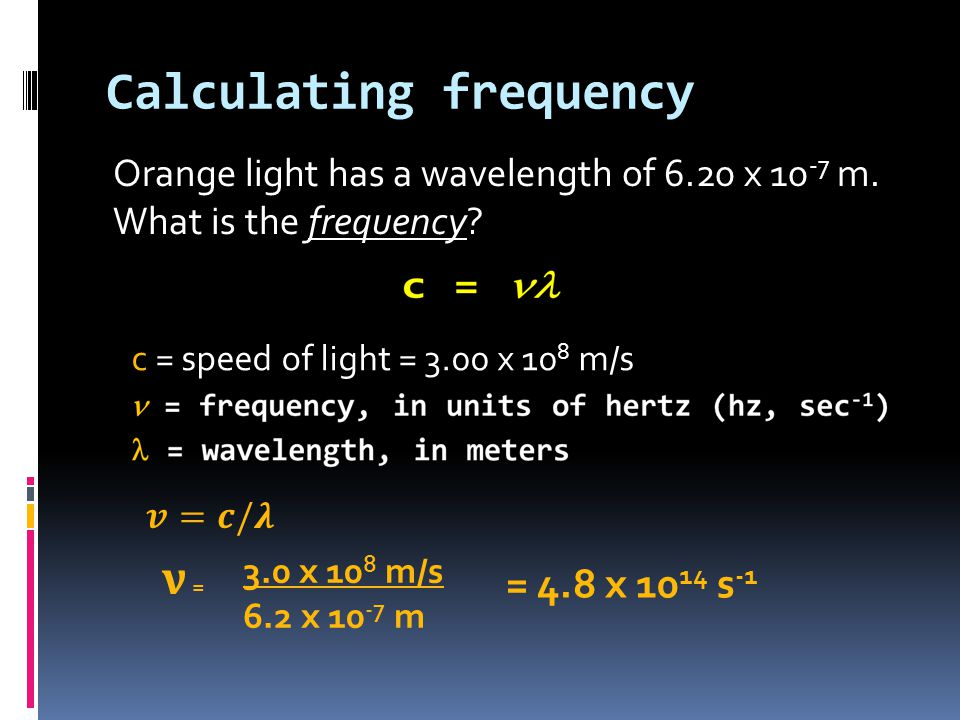 Calculating frequency Orange light has a wavelength of 6.20 x 10 -7 m.