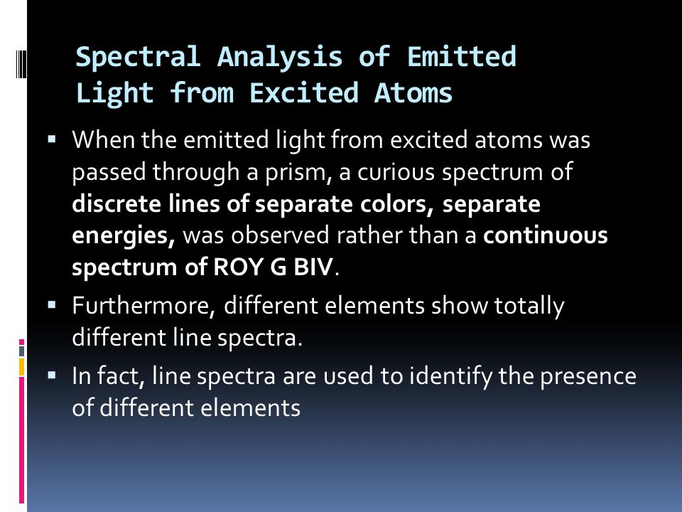 Spectral Analysis of Emitted Light from Excited Atoms  When the emitted light from excited atoms was passed through a prism, a curious spectrum of discrete lines of separate colors, separate energies, was observed rather than a continuous spectrum of ROY G BIV.
