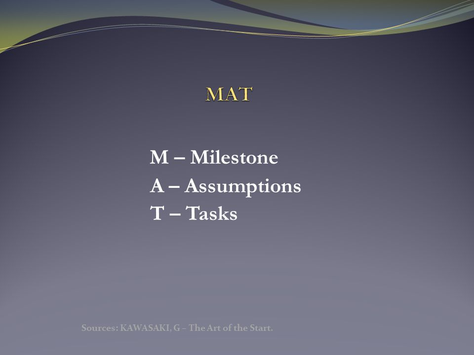 M – Milestone A – Assumptions T – Tasks Sources: KAWASAKI, G – The Art of the Start.