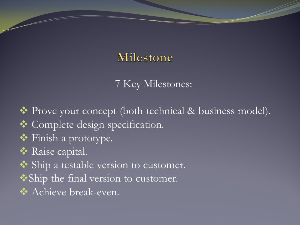 7 Key Milestones:  Prove your concept (both technical & business model).