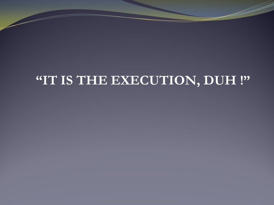  What goes into an Execution Plan?  MAT  The art of execution.
