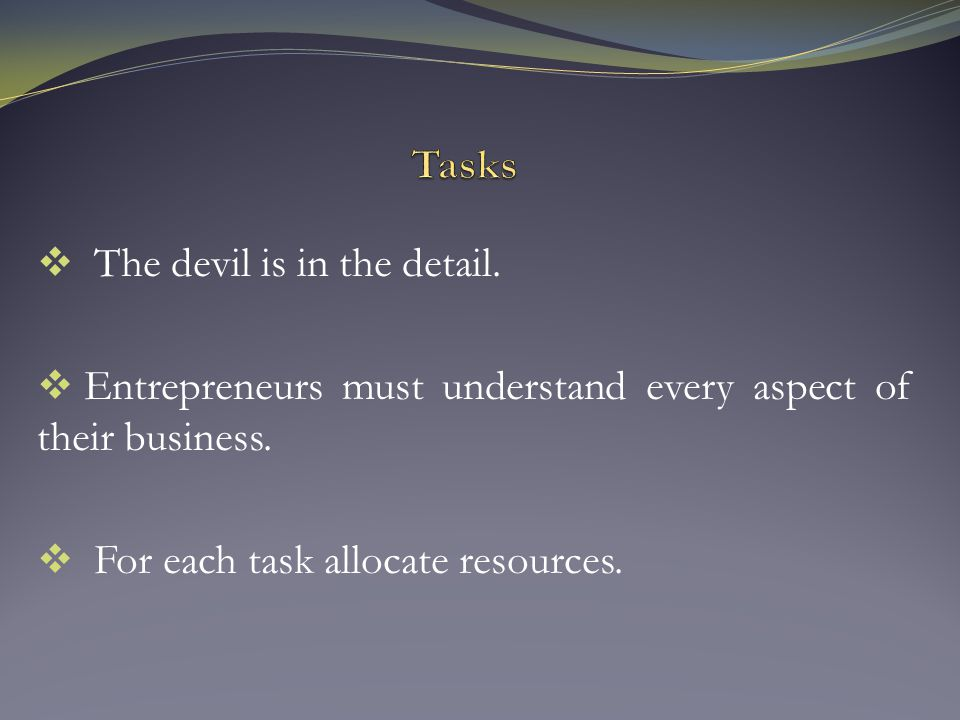 The devil is in the detail.  Entrepreneurs must understand every aspect of their business.