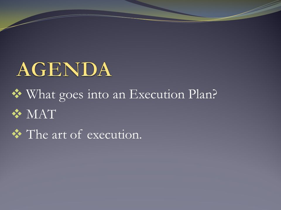  What goes into an Execution Plan?  MAT  The art of execution.