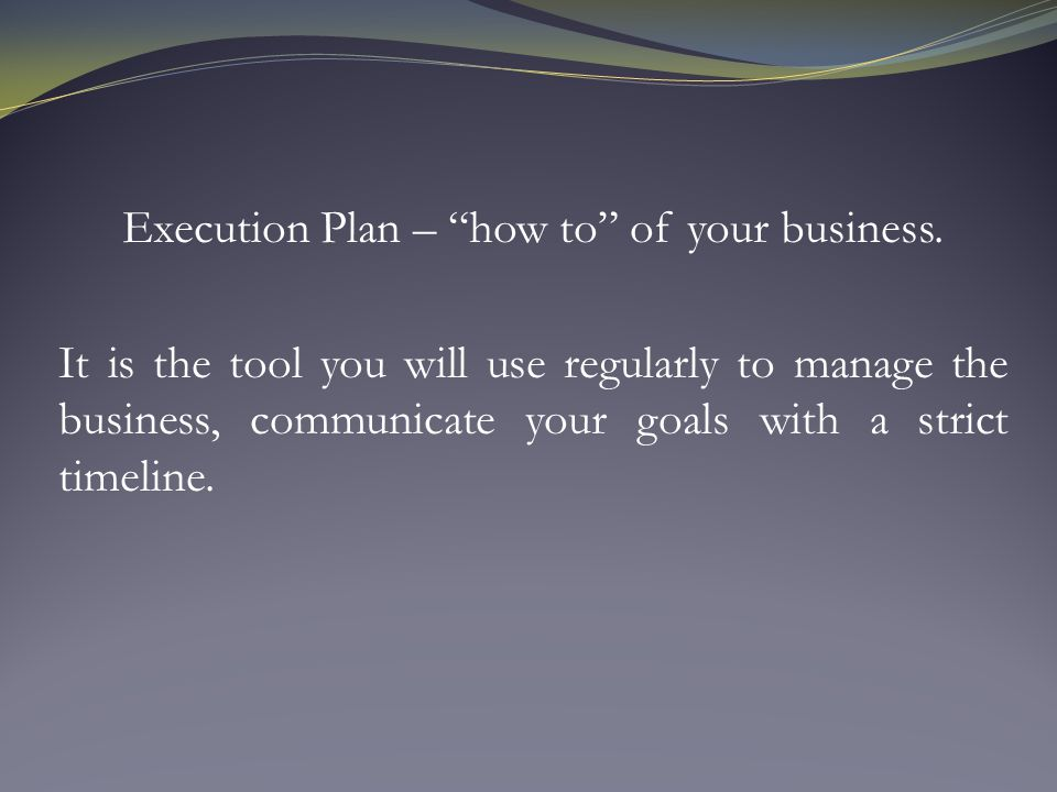 Execution Plan – how to of your business.
