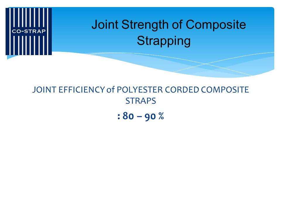 JOINT EFFICIENCY of POLYESTER CORDED COMPOSITE STRAPS : 80 – 90 % Joint Strength of Composite Strapping