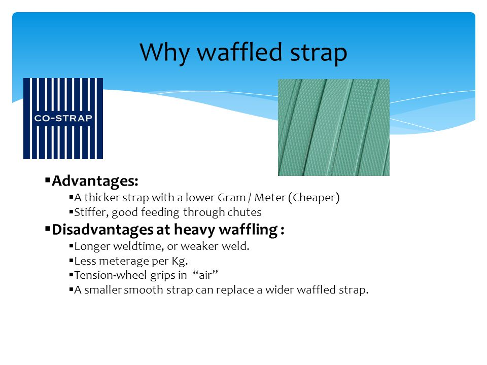 Why waffled strap  Advantages:  A thicker strap with a lower Gram / Meter (Cheaper)  Stiffer, good feeding through chutes  Disadvantages at heavy waffling :  Longer weldtime, or weaker weld.