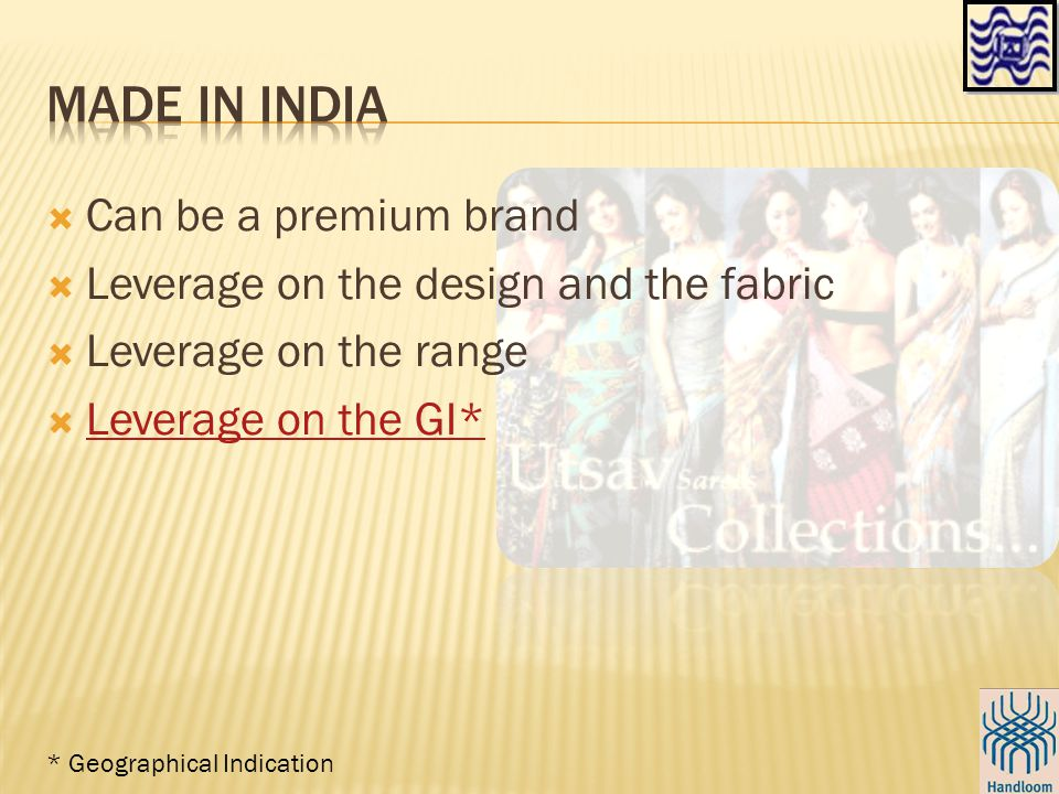  Can be a premium brand  Leverage on the design and the fabric  Leverage on the range  Leverage on the GI* Leverage on the GI* * Geographical Indication