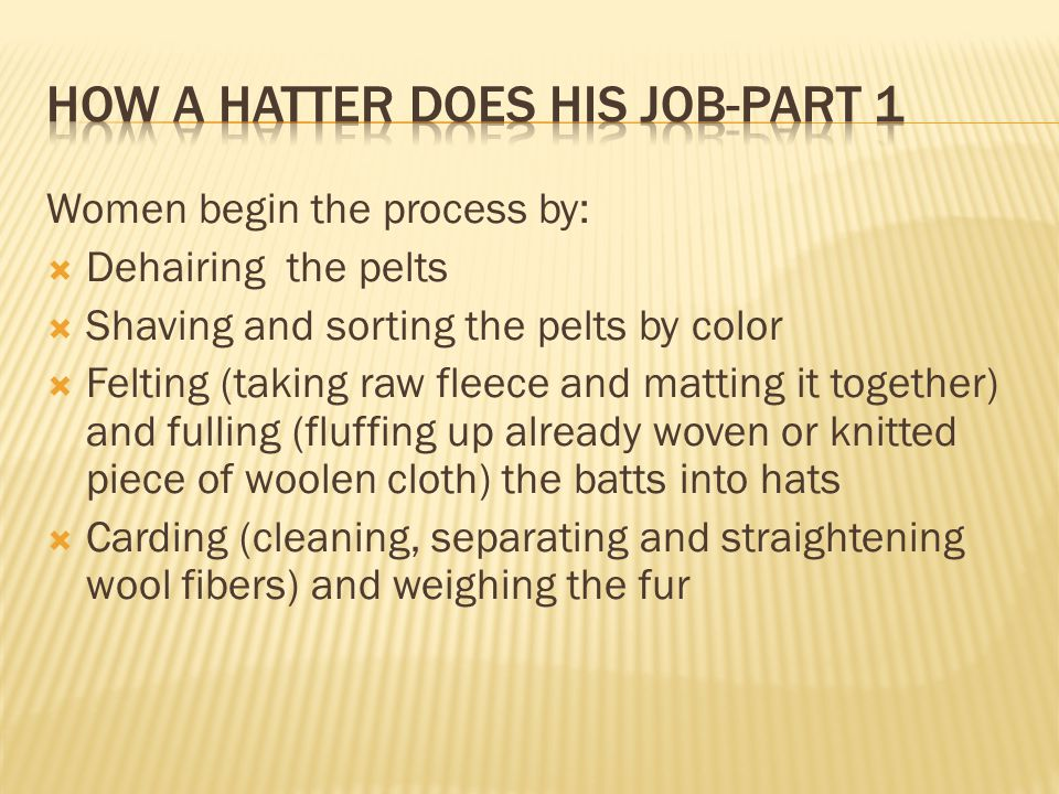 Women begin the process by:  Dehairing the pelts  Shaving and sorting the pelts by color  Felting (taking raw fleece and matting it together) and fulling (fluffing up already woven or knitted piece of woolen cloth) the batts into hats  Carding (cleaning, separating and straightening wool fibers) and weighing the fur