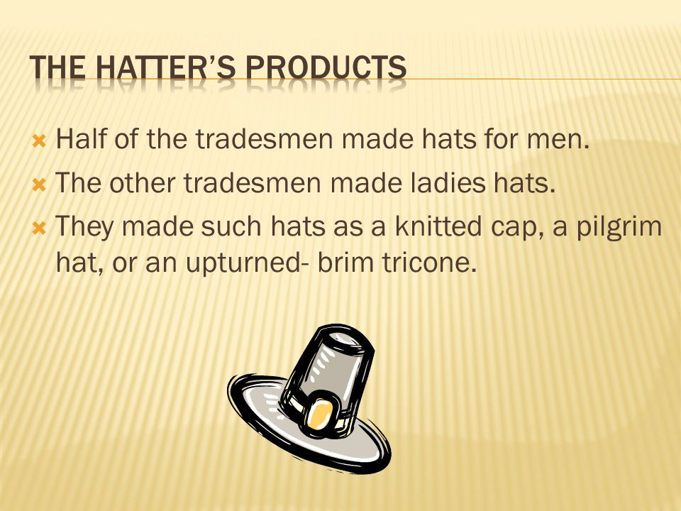  Hatters were one of the earliest tradesmen to take business away from the British merchants because beaver skins were so easy to get in the colonies.