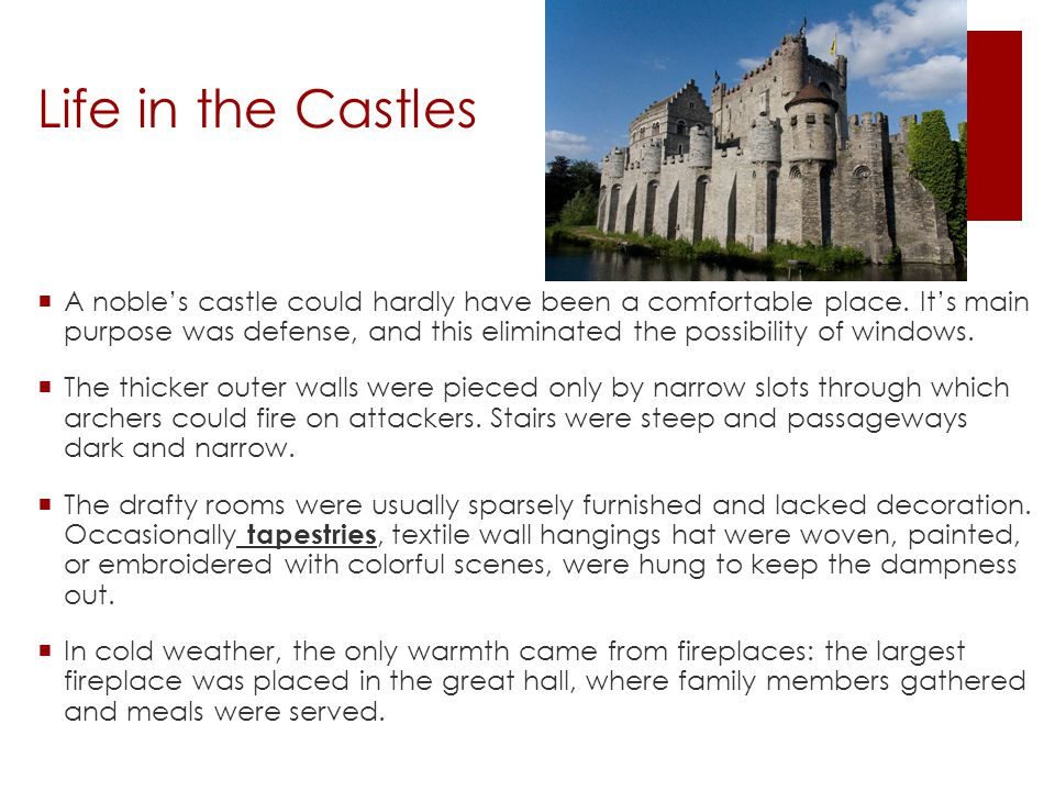 Life in the Castles  A noble's castle could hardly have been a comfortable place. It's main purpose was defense, and this eliminated the possibility