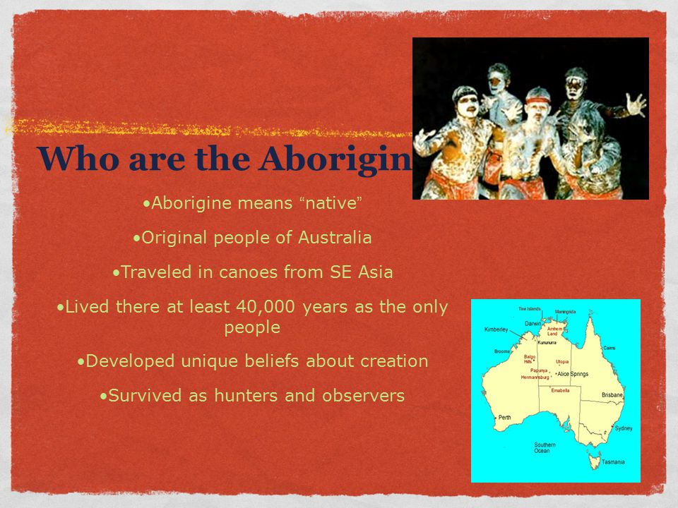 "Who are the Aborigines? Aborigine means "" native "" Original people of Australia Traveled in canoes from SE Asia Lived there at least 40,000 years as t"