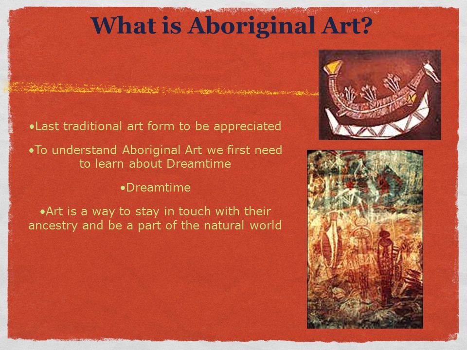 What is Aboriginal Art? Last traditional art form to be appreciated To understand Aboriginal Art we first need to learn about Dreamtime Dreamtime Art