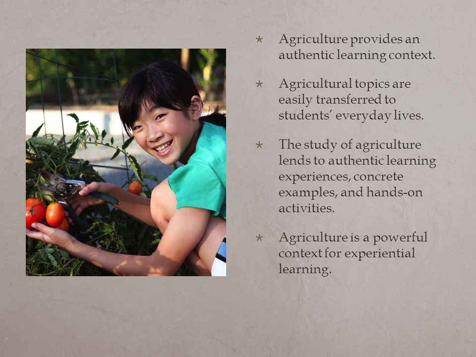  Agriculture provides an authentic learning context.