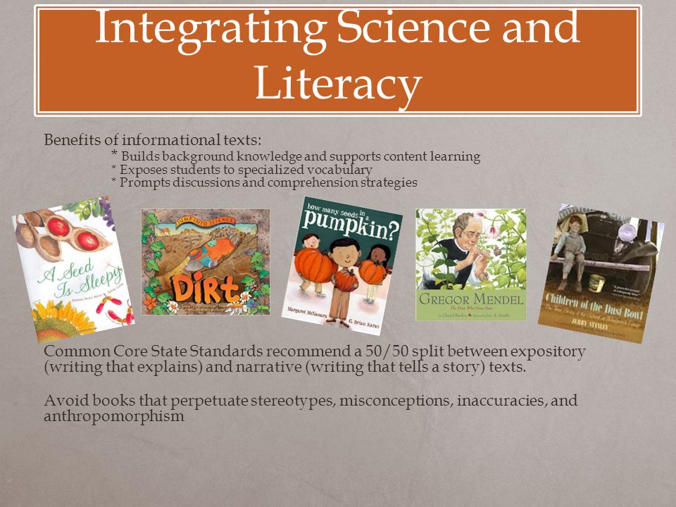Integrating Science and Literacy Benefits of informational texts: * Builds background knowledge and supports content learning * Exposes students to sp