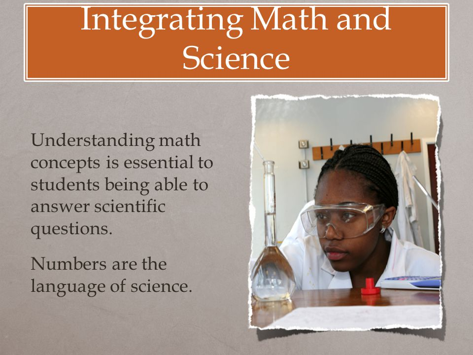 Integrating Math and Science Understanding math concepts is essential to students being able to answer scientific questions.