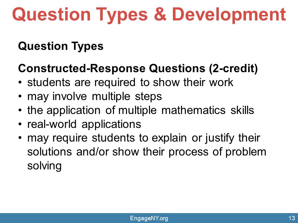 EngageNY.org13 Question Types & Development Question Types Constructed-Response Questions (2-credit) students are required to show their work may invo